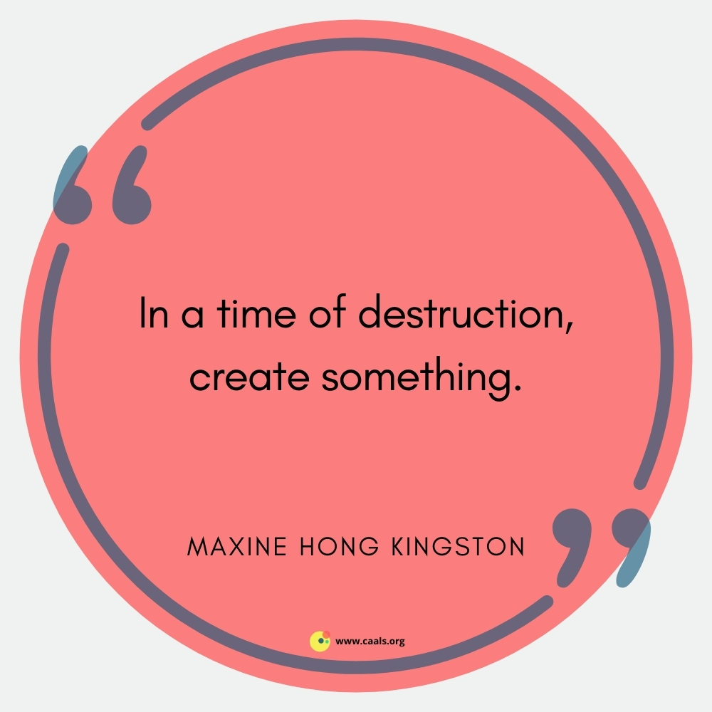 """""""In a time of destruction, create something."""" --Maxine Hong Kingston"""