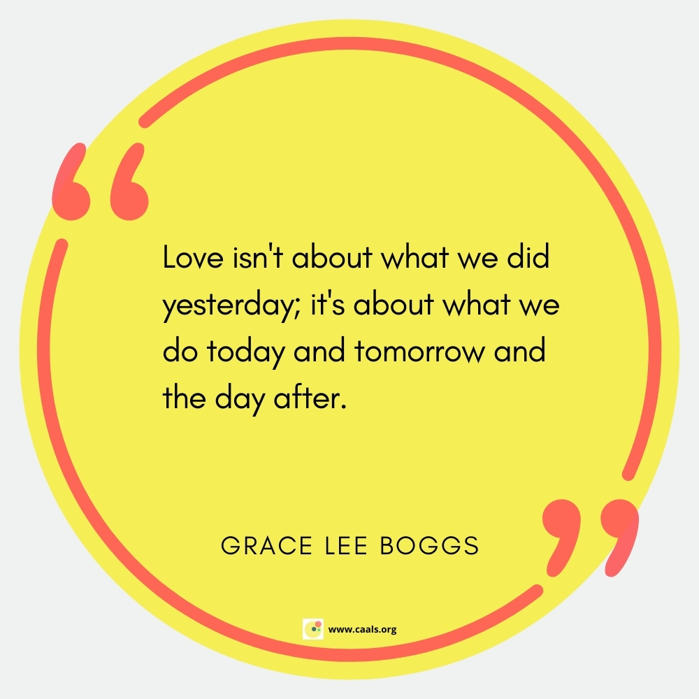 """""""Love isn't about what we did yesterday; it's about what we do today and tomorrow and the day after"""" ― Grace Lee Boggs"""