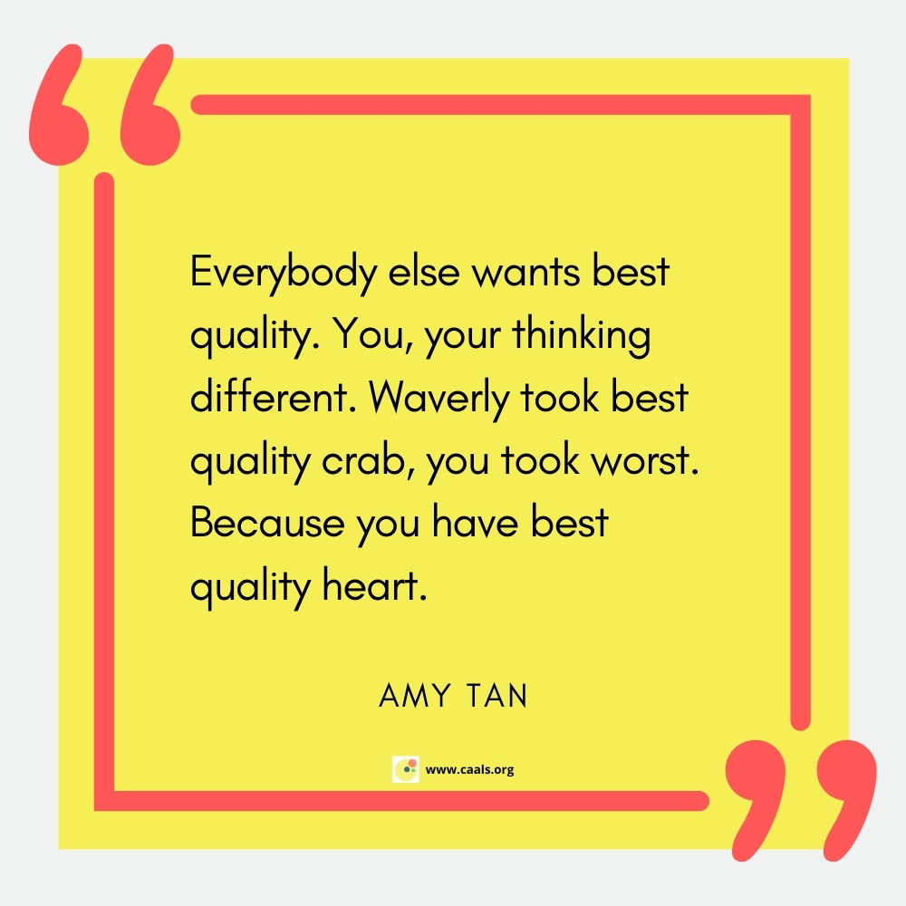 """""""Everybody else wants best quality. You, your thinking different. Waverly took best quality crab, you took worst. Because you have best quality heart."""" --Amy Tan"""