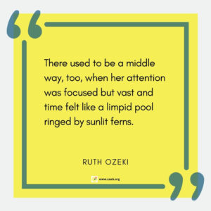 """There used to be a middle way, too, when her attention was focussed but vast and time felt like a limpid pool ringed by sunlit ferns."" --Ruth Ozeki"
