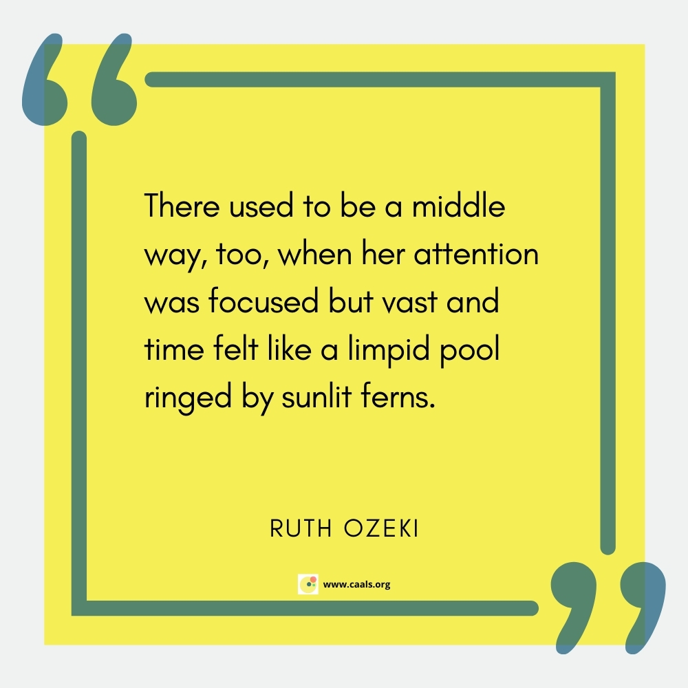 """""""There used to be a middle way, too, when her attention was focussed but vast and time felt like a limpid pool ringed by sunlit ferns."""" --Ruth Ozeki"""