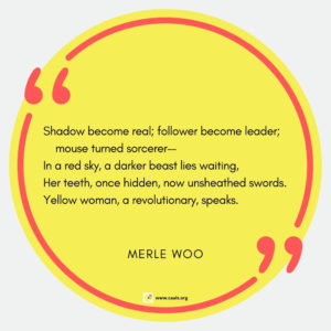 """Shadow become real; follower become leader; mouse turned sorcerer-- In a red sky, a darker beast lies waiting, Her teeth, once hidden, now unsheathed swords. Yellow woman, a revolutionary, speaks."" --Merle Woo"