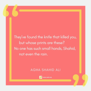 """They've found the knife that killed you, but whose prints are these? / No one has such small hands, Shahid, not even the rain."" --Agha Shahid Ali"