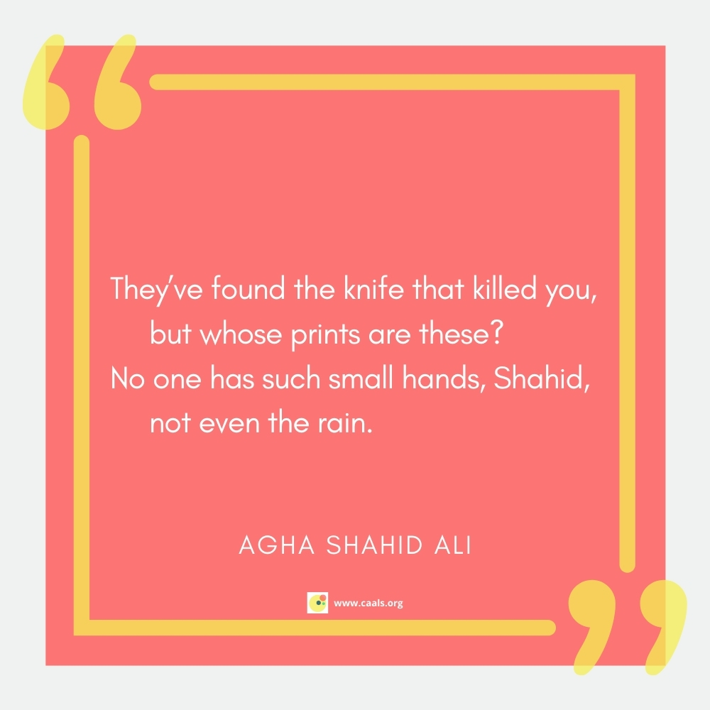 """""""They've found the knife that killed you, but whose prints are these? / No one has such small hands, Shahid, not even the rain."""" --Agha Shahid Ali"""