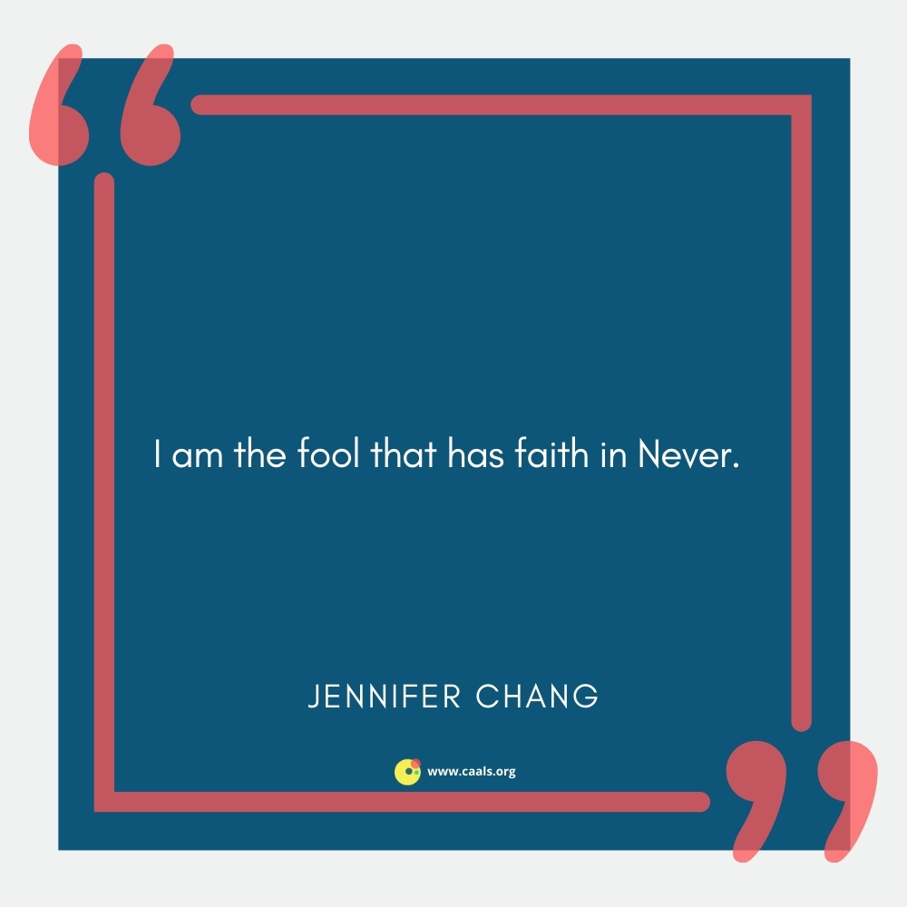 """""""I am the fool that has faith in Never."""" --Jennifer Chang"""
