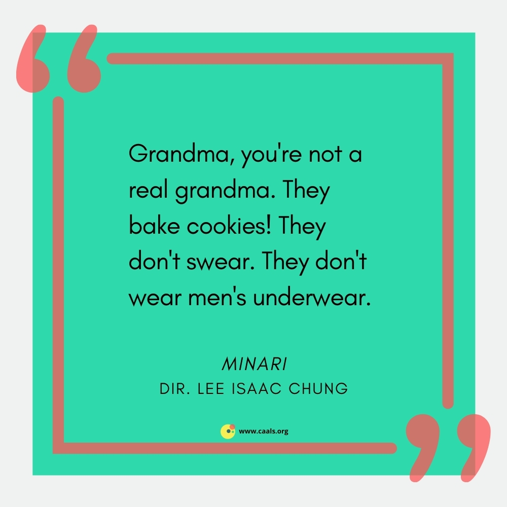 """""""Grandma, you're not a real grandma. They bake cookies! They don't swear! They don't wear men's underwear!"""" -- Minari, dir. by  Lee Isaac Chung"""