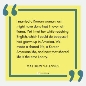 """I married a Korean woman, as I might have done had I never left Korea. Yet I met her while teaching English, which I could do because I had grown up in America. We made a shared life, a Korean American life, and now that shared life is the time I carry."" --Matthew Salesses"
