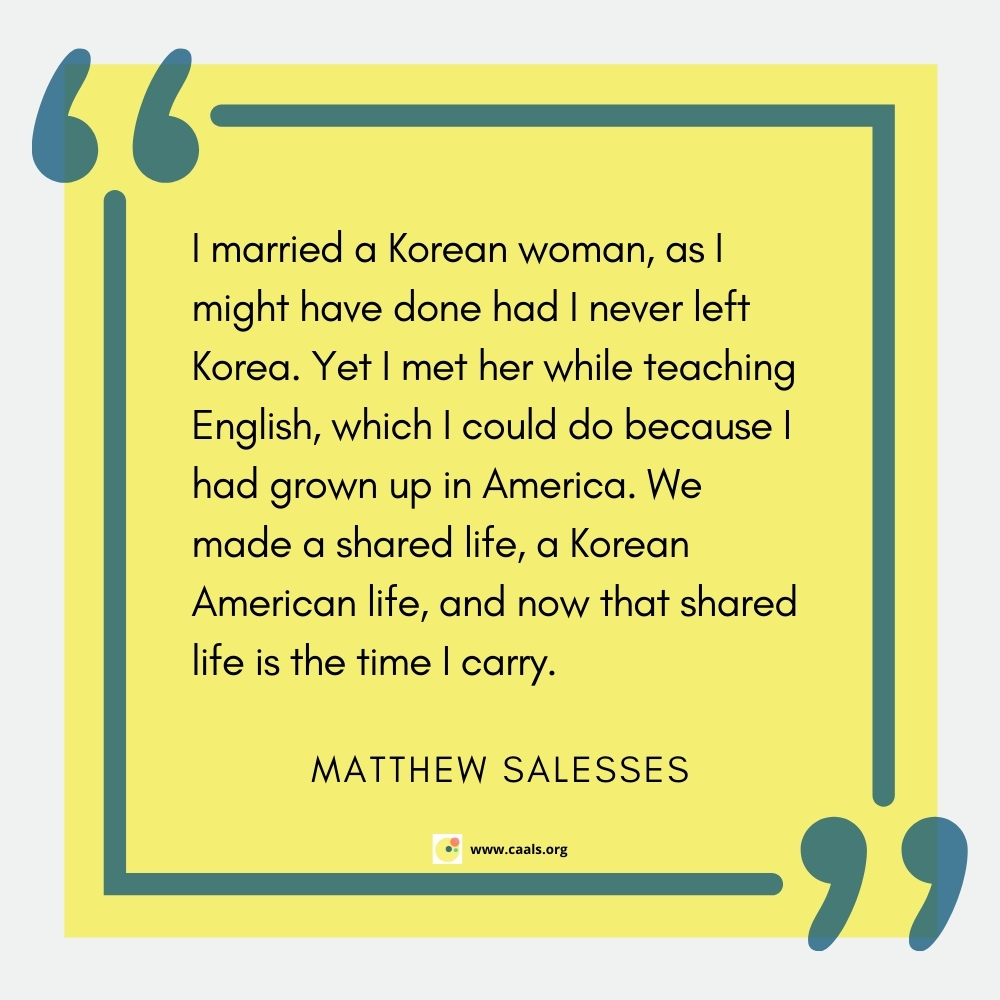 """""""I married a Korean woman, as I might have done had I never left Korea. Yet I met her while teaching English, which I could do because I had grown up in America. We made a shared life, a Korean American life, and now that shared life is the time I carry."""" --Matthew Salesses"""