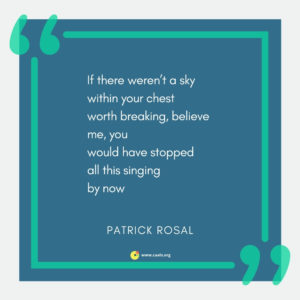 """If there weren't a sky within your chest worth breaking, believe me, you would have stopped all this singing by now"" --Patrick Rosal"