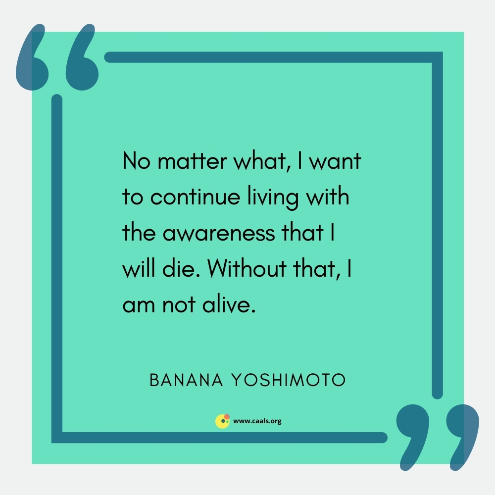 """""""No matter what, I want to continue living with the awareness that I will die. Without that, I am not alive."""" --Banana Yoshimoto"""