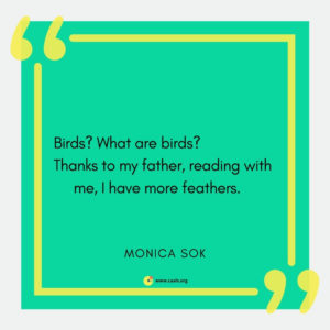 """Birds? What are birds? / Thanks to my father, reading with me, I have more feathers."" --Monica Sok"