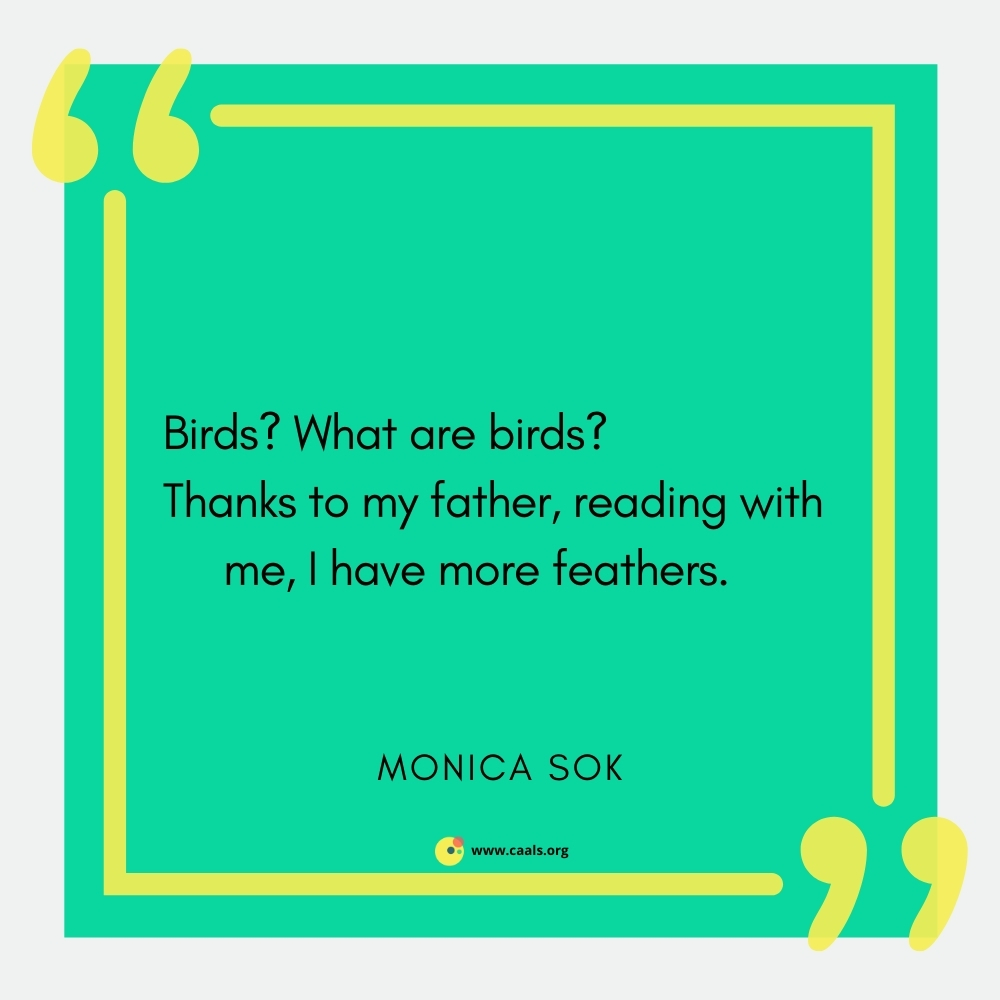 """""""Birds? What are birds? / Thanks to my father, reading with me, I have more feathers."""" --Monica Sok"""