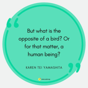 """But what is the opposite of a bird? Or for that matter, a human being?"" --Karen Tei Yamashita"