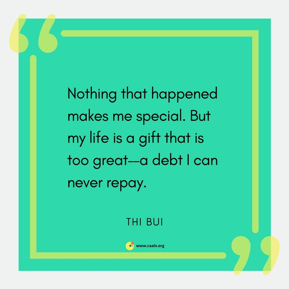 """""""Nothing that happened makes me special. But my life is a gift that is too great - a debt I can never repay."""" --Thi Bui"""