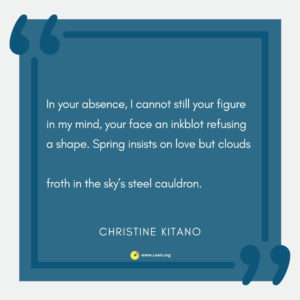 """In your absence, I cannot still your figure in my mind, your face an inkblot refusing a shape. Spring insists on love but clouds  froth in the sky's steel cauldron."" --Christine Kitano"