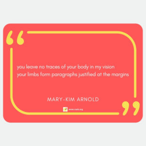 """you leave no traces of your body in my vision / your limbs form paragraphs justified at the margins"" --Mary-Kim Arnold"