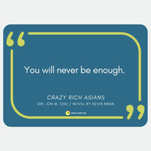 """You will never be enough."" --Crazy Rich Asians, dir. Jon M. Chu (novel by Kevin Kwan)"