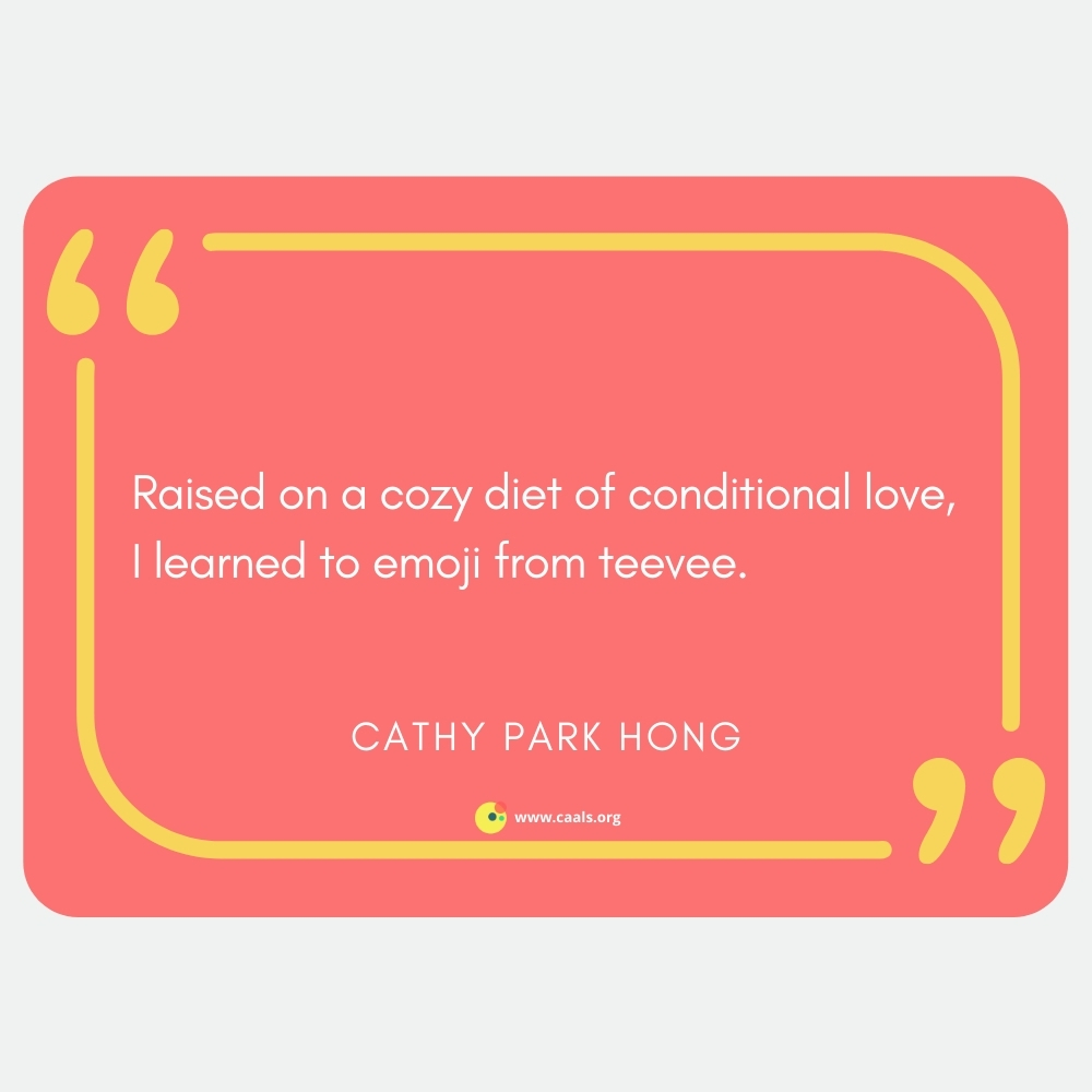 """""""Raised on a cozy diet of conditional love, / I learned to emoji from teevee"""" --Cathy Park Hong"""