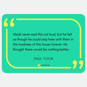 """Alisak never said this out loud, but he felt as thought he could stay here with them in the madness of this house forever. He thought there would be nothing better."" --Paul Yoon"