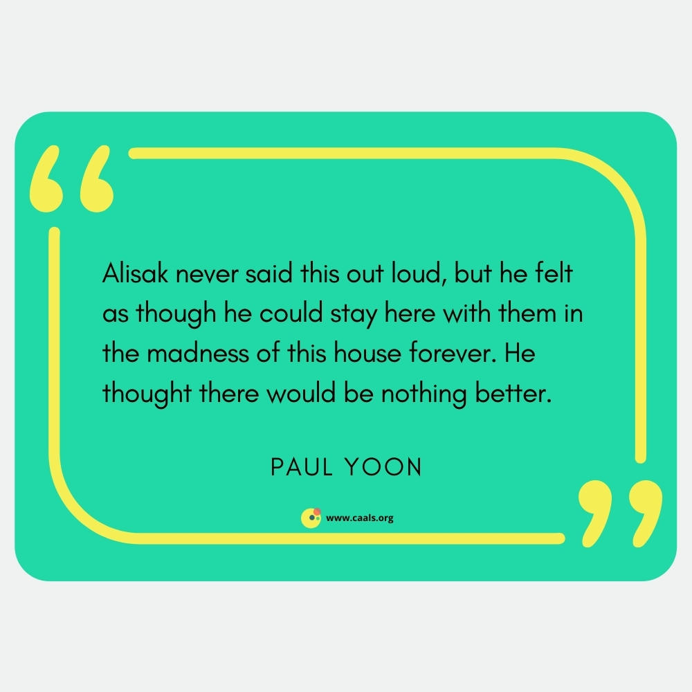 """""""Alisak never said this out loud, but he felt as thought he could stay here with them in the madness of this house forever. He thought there would be nothing better."""" --Paul Yoon"""