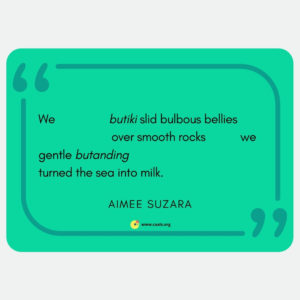 "we butiki slid bulbous bellies / over smooth rocks we / gentle butanding / turned the sea into milk"" --Aimee Suzara"