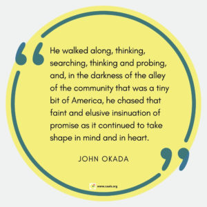 """He walked along, thinking, searching, thinking and probing, and, in the darkness of the alley of the community that was a tiny bit of America, he chased that faint and elusive insinuation of promise as it continued to take shape in mind and in heart."" --John Okada"