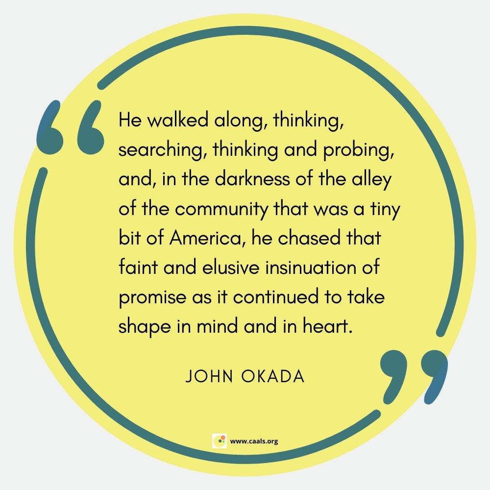 """""""He walked along, thinking, searching, thinking and probing, and, in the darkness of the alley of the community that was a tiny bit of America, he chased that faint and elusive insinuation of promise as it continued to take shape in mind and in heart."""" --John Okada"""