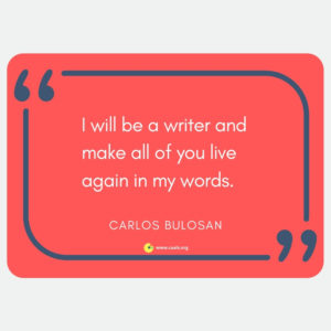 """I will be a writer and make all of you live again in my words."" ― Carlos Bulosan"