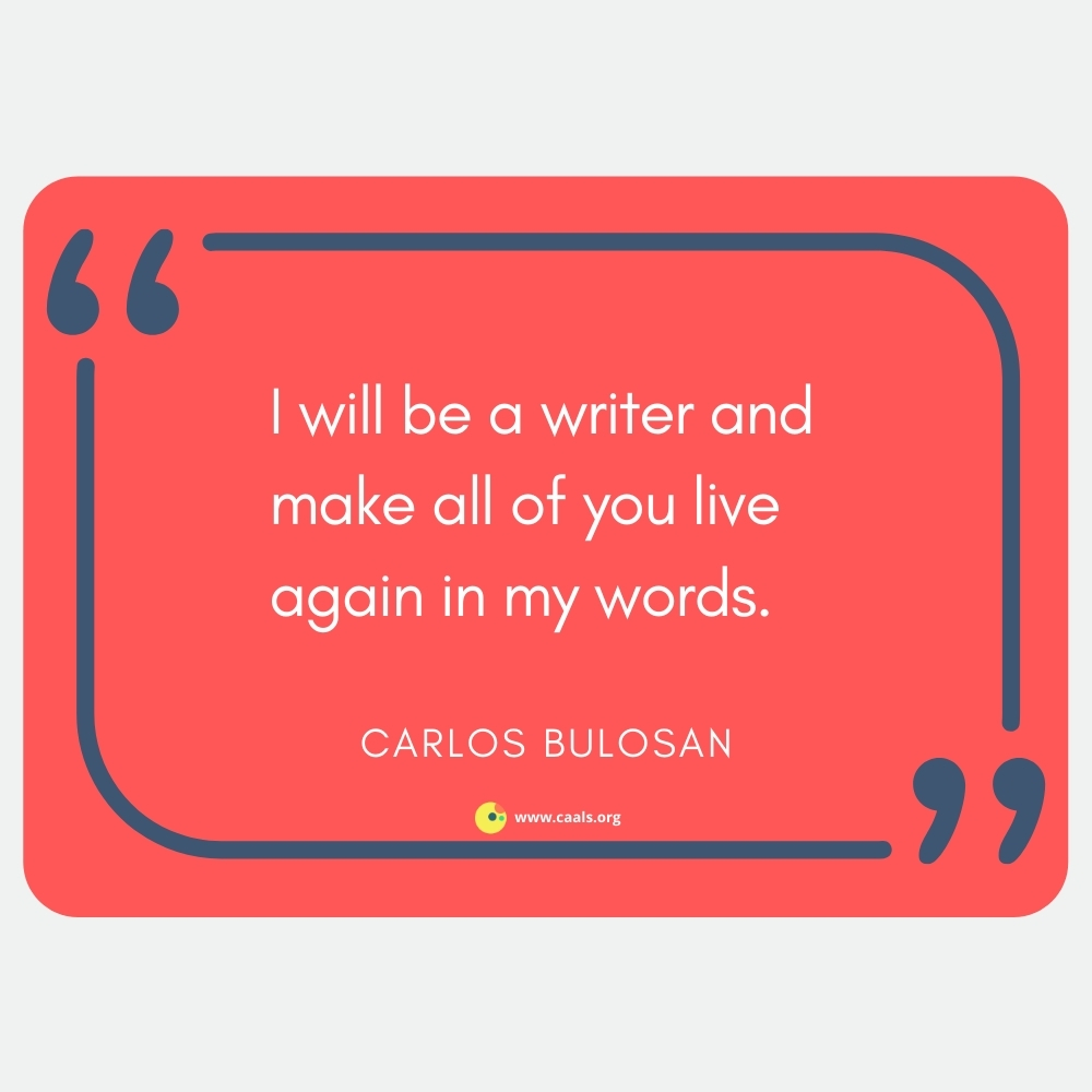 """""""I will be a writer and make all of you live again in my words."""" ― Carlos Bulosan"""
