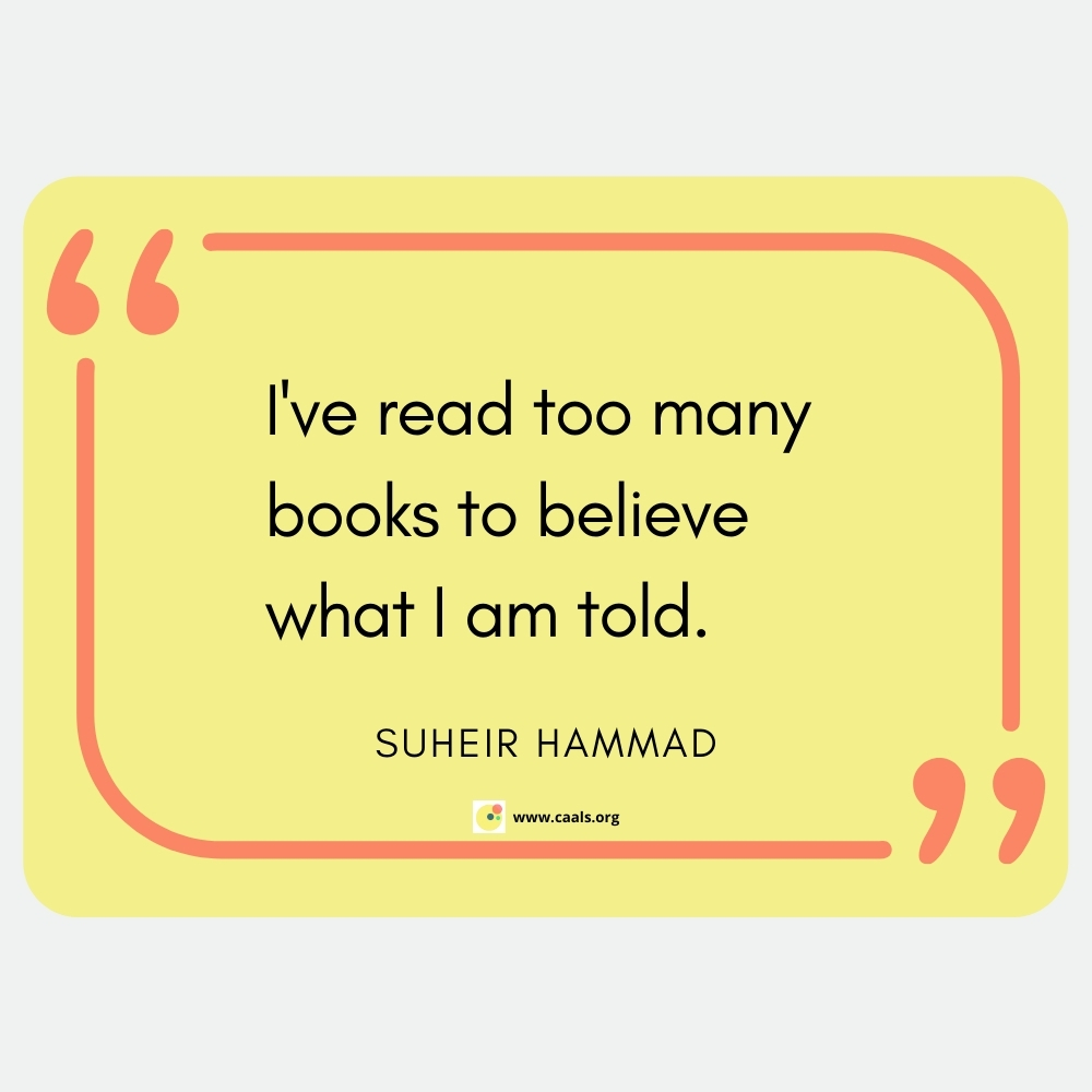 """""""I've read too many books to believe what I am told."""" ― Suheir Hammad"""