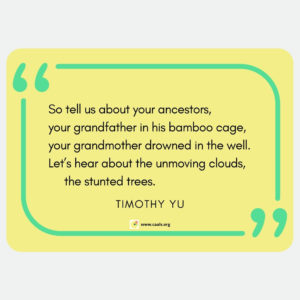 """So tell us about your ancestors, your grandfather in his bamboo cage, your grandmother drowned in the well. Let's hear about the unmoving clouds, the stunted trees."" --Timothy Yu"