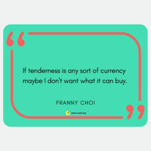 """""If tenderness is any sort of currency maybe I don't want what it can buy."" ― Franny Choi"