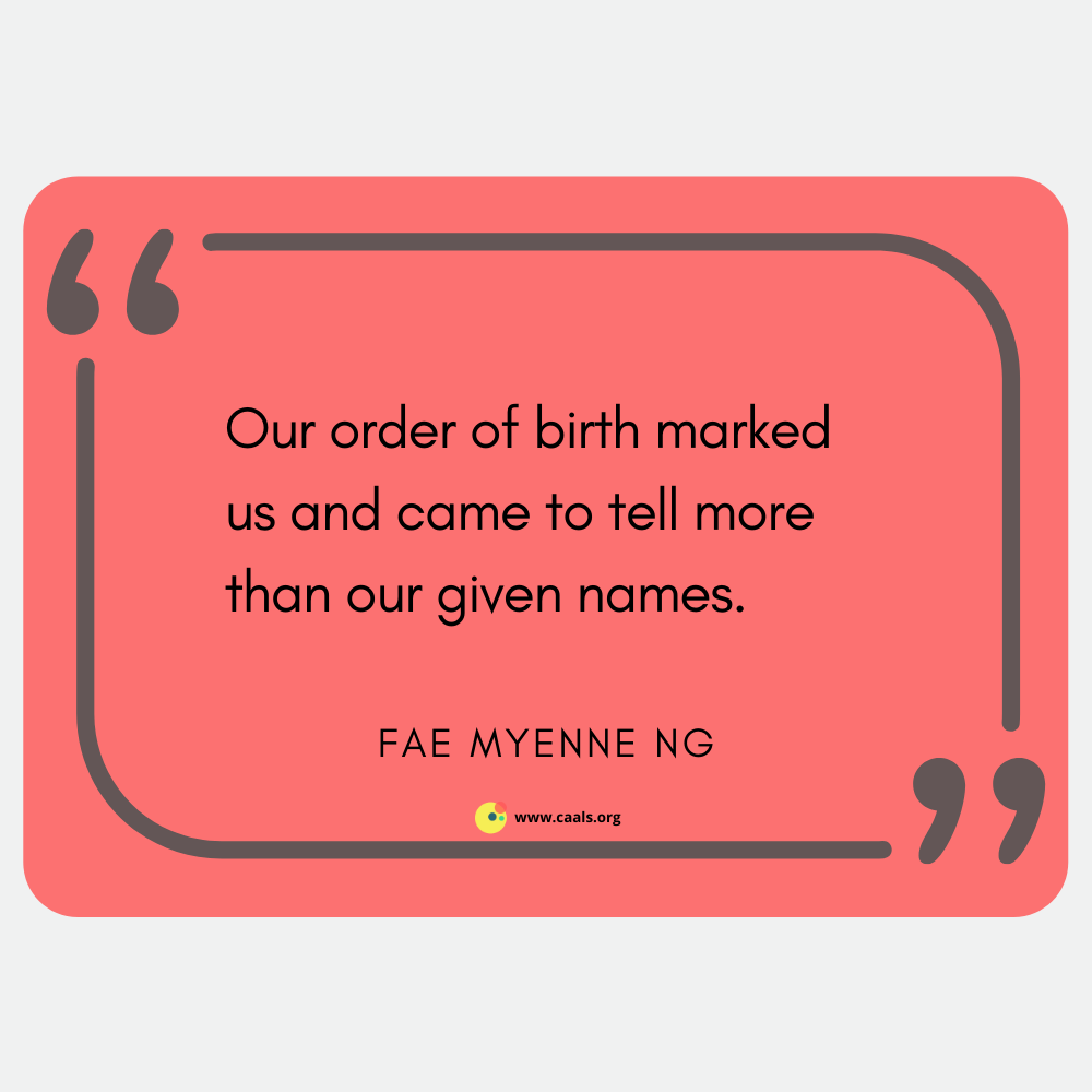 """""""Our order of birth marked us and came to tell more than our given names."""" Fae Myenne Ng"""