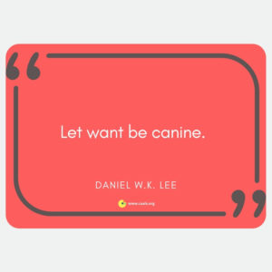 """Let want be canine."" Daniel W.K. Lee"