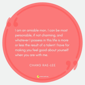 """I am an amiable man. I can be most personable, if not charming, and whatever I possess in this life is more or less the result of a talent I have for making you feel good about yourself when you are with me."" --Chang-rae Lee"
