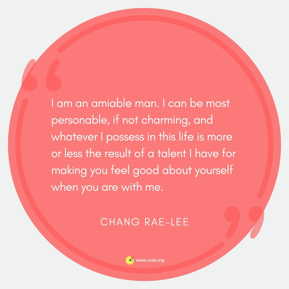 """""""I am an amiable man. I can be most personable, if not charming, and whatever I possess in this life is more or less the result of a talent I have for making you feel good about yourself when you are with me."""" --Chang-rae Lee"""