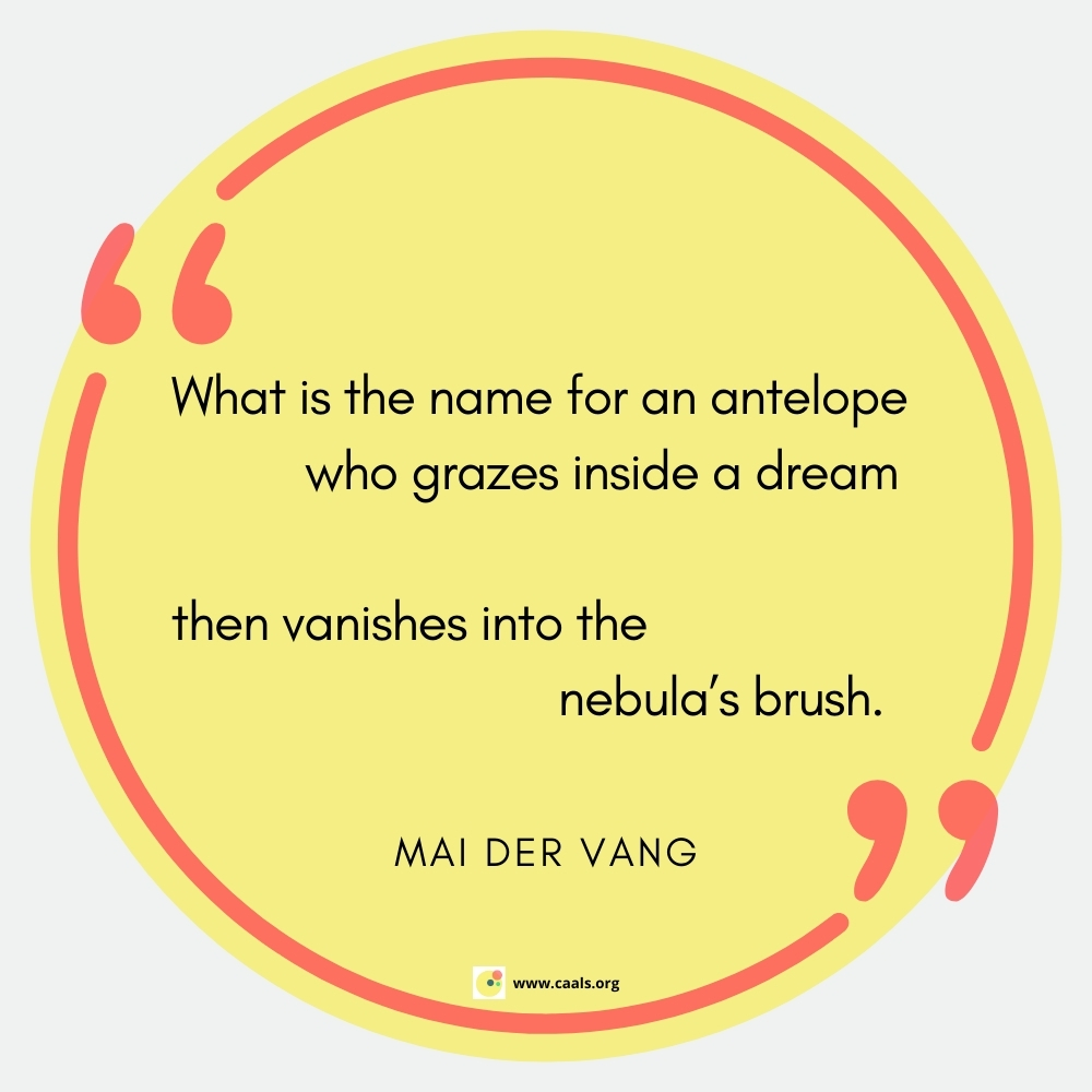 """""""What is the name for an antelope           who grazes inside a dream  then vanishes into the                           nebula's brush."""" --Mai Der Vang"""