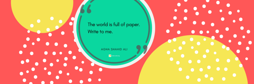 The world is full of paper. / Write to me.  —Agha Shahid Ali